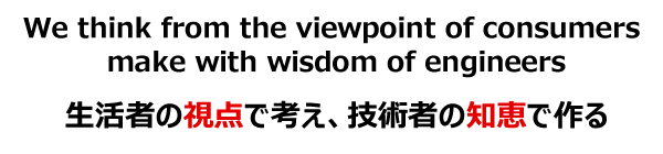 We think from the viewpoint of consumers make with the wisdom of th engineer 生活者の視点で考え、技術者の知恵で作る